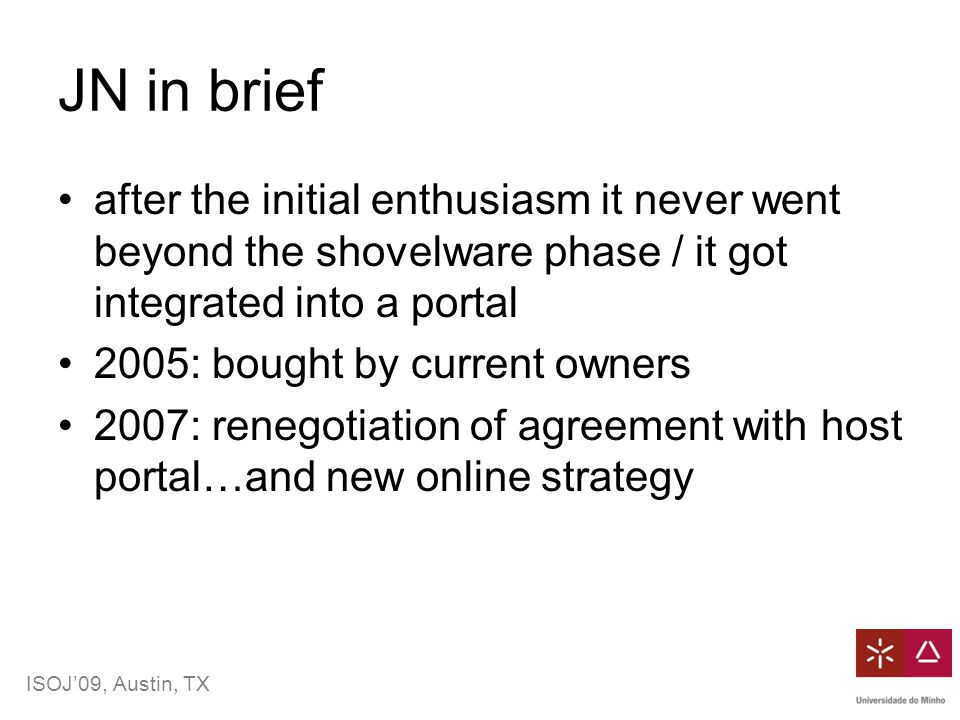 ISOJ'09, Austin, TX JN in brief after the initial enthusiasm it never went beyond the shovelware phase / it got integrated into a portal 2005: bought by current owners 2007: renegotiation of agreement with host portal…and new online strategy
