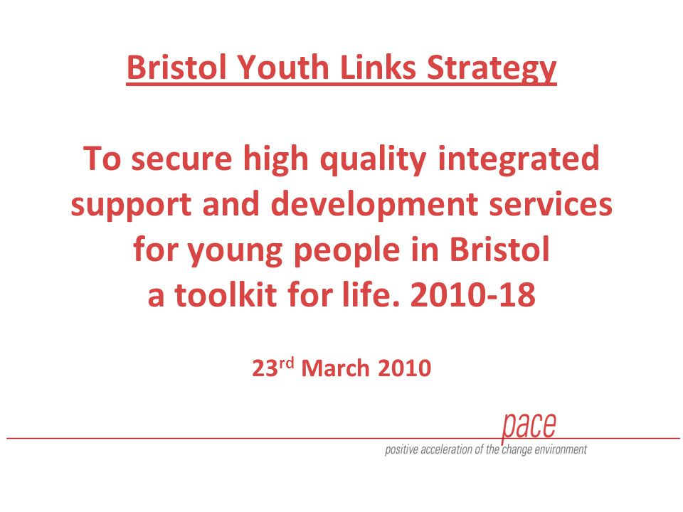 Bristol Youth Links Strategy To secure high quality integrated support and development services for young people in Bristol a toolkit for life.