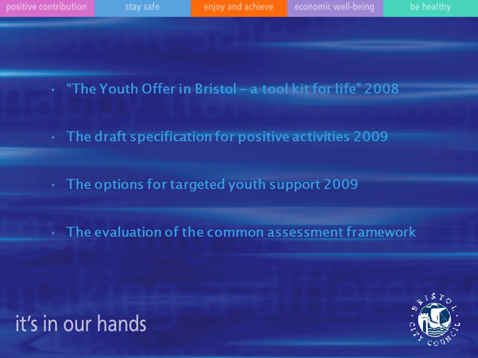 The Youth Offer in Bristol – a tool kit for life 2008 The draft specification for positive activities 2009 The options for targeted youth support 2009 The evaluation of the common assessment framework