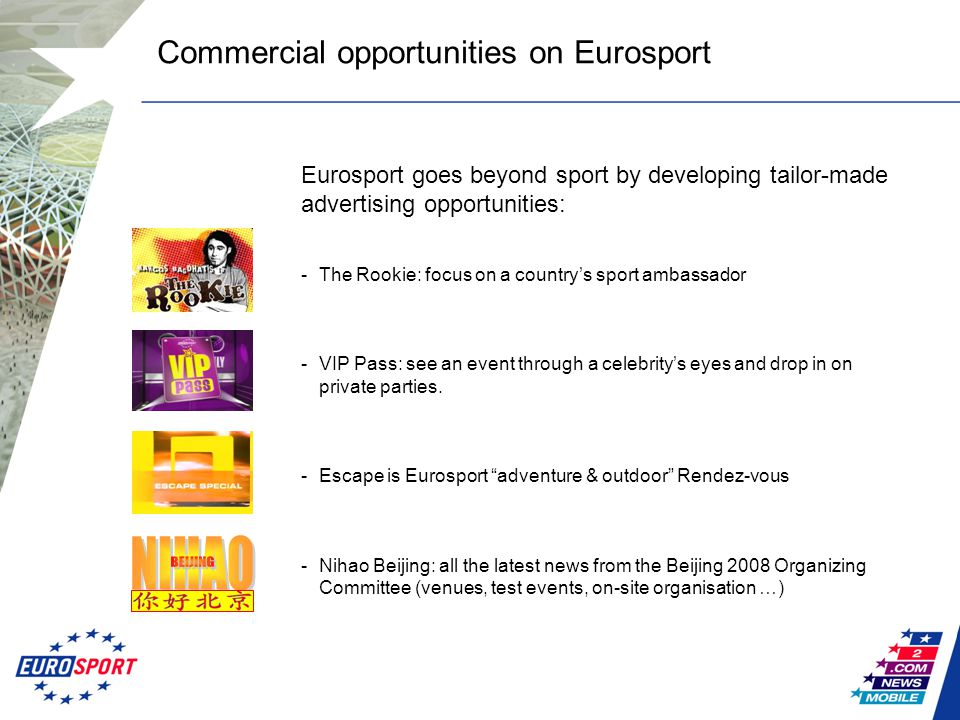 Commercial opportunities on Eurosport Eurosport goes beyond sport by developing tailor-made advertising opportunities: -The Rookie: focus on a country