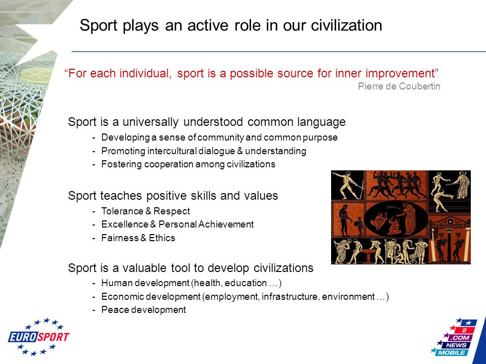 Sport is a universally understood common language -Developing a sense of community and common purpose -Promoting intercultural dialogue & understanding -Fostering cooperation among civilizations Sport teaches positive skills and values -Tolerance & Respect -Excellence & Personal Achievement -Fairness & Ethics Sport is a valuable tool to develop civilizations -Human development (health, education …) -Economic development (employment, infrastructure, environment …) -Peace development Sport plays an active role in our civilization For each individual, sport is a possible source for inner improvement Pierre de Coubertin