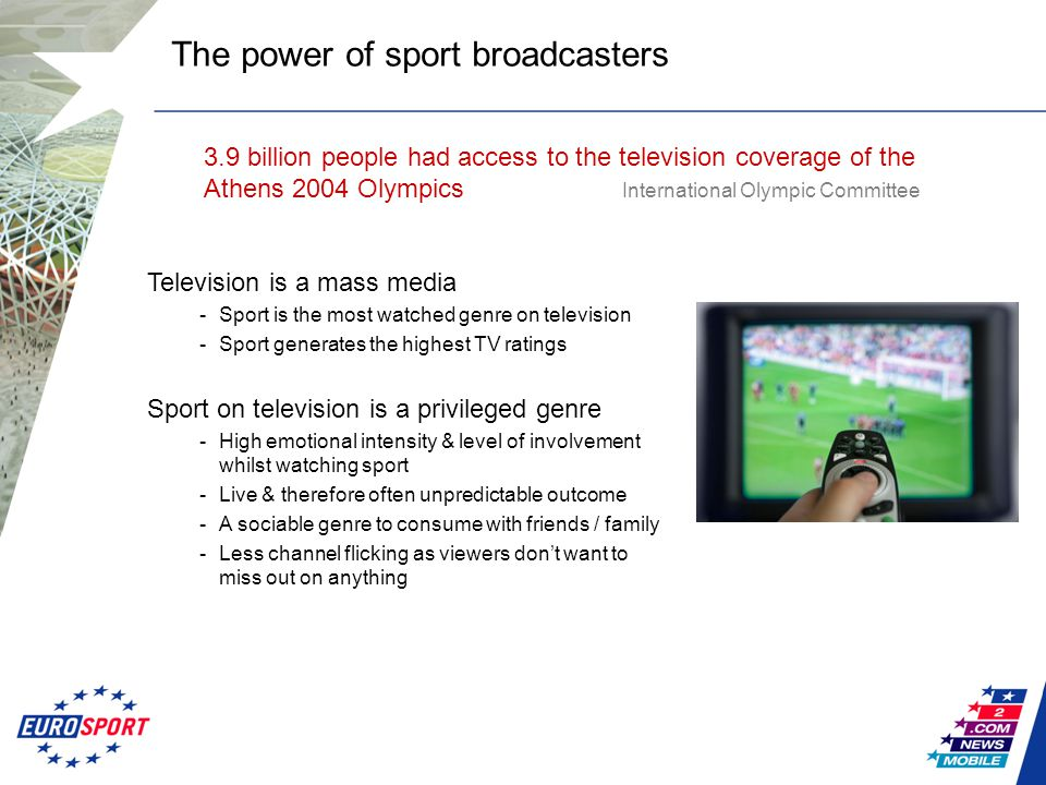 The power of sport broadcasters Television is a mass media -Sport is the most watched genre on television -Sport generates the highest TV ratings Sport on television is a privileged genre -High emotional intensity & level of involvement whilst watching sport -Live & therefore often unpredictable outcome -A sociable genre to consume with friends / family -Less channel flicking as viewers don't want to miss out on anything 3.9 billion people had access to the television coverage of the Athens 2004 Olympics International Olympic Committee