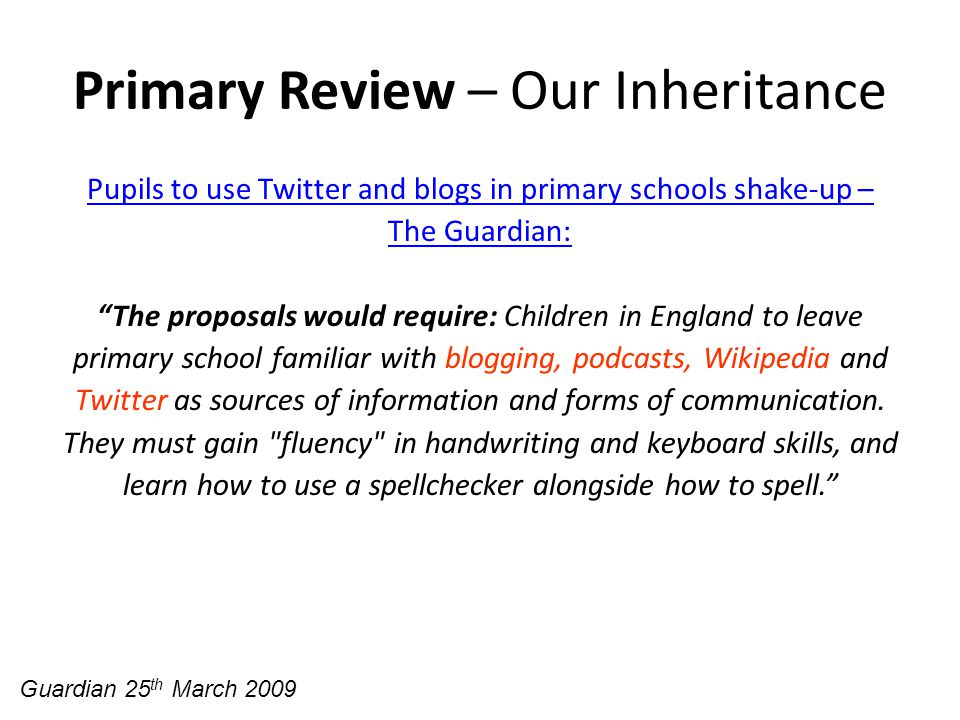 Primary Review – Our Inheritance Pupils to use Twitter and blogs in primary schools shake-up – The Guardian: The proposals would require: Children in England to leave primary school familiar with blogging, podcasts, Wikipedia and Twitter as sources of information and forms of communication.