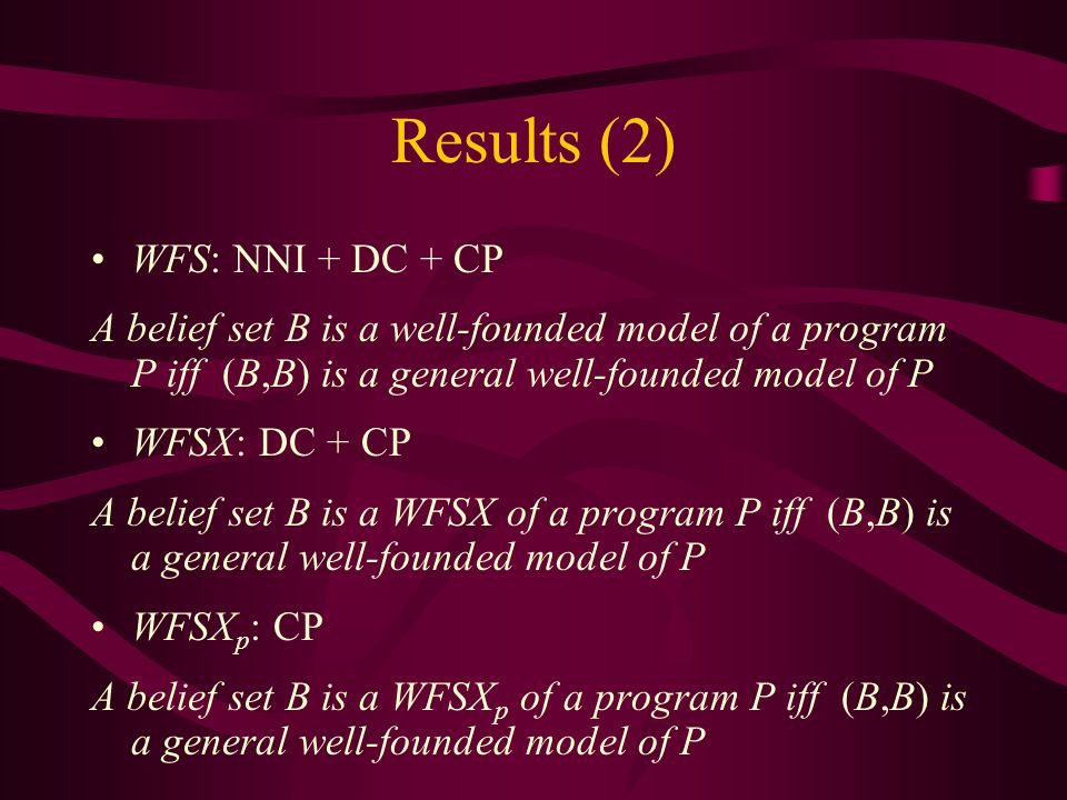 Results (2) WFS: NNI + DC + CP A belief set B is a well-founded model of a program P iff (B,B) is a general well-founded model of P WFSX: DC + CP A belief set B is a WFSX of a program P iff (B,B) is a general well-founded model of P WFSX p : CP A belief set B is a WFSX p of a program P iff (B,B) is a general well-founded model of P