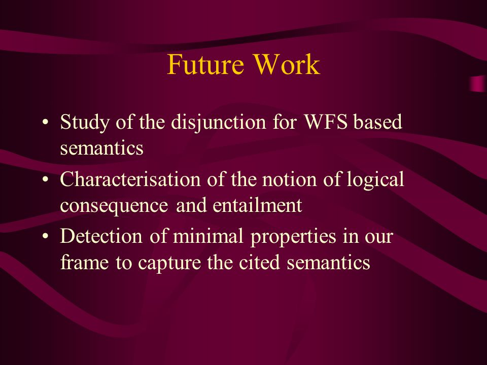 Future Work Study of the disjunction for WFS based semantics Characterisation of the notion of logical consequence and entailment Detection of minimal properties in our frame to capture the cited semantics