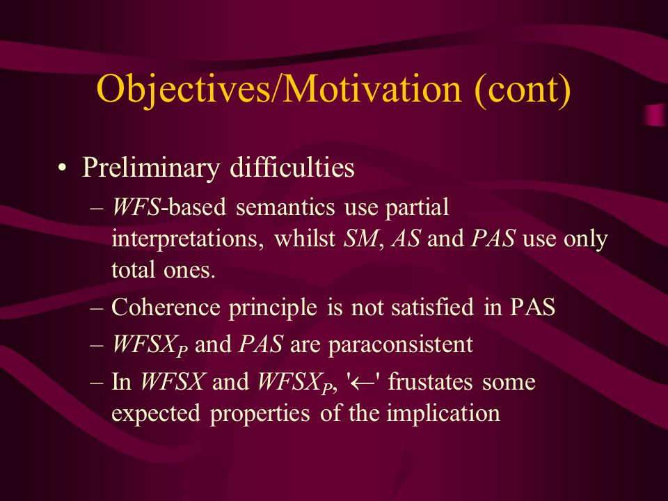 Objectives/Motivation (cont) Preliminary difficulties –WFS-based semantics use partial interpretations, whilst SM, AS and PAS use only total ones.