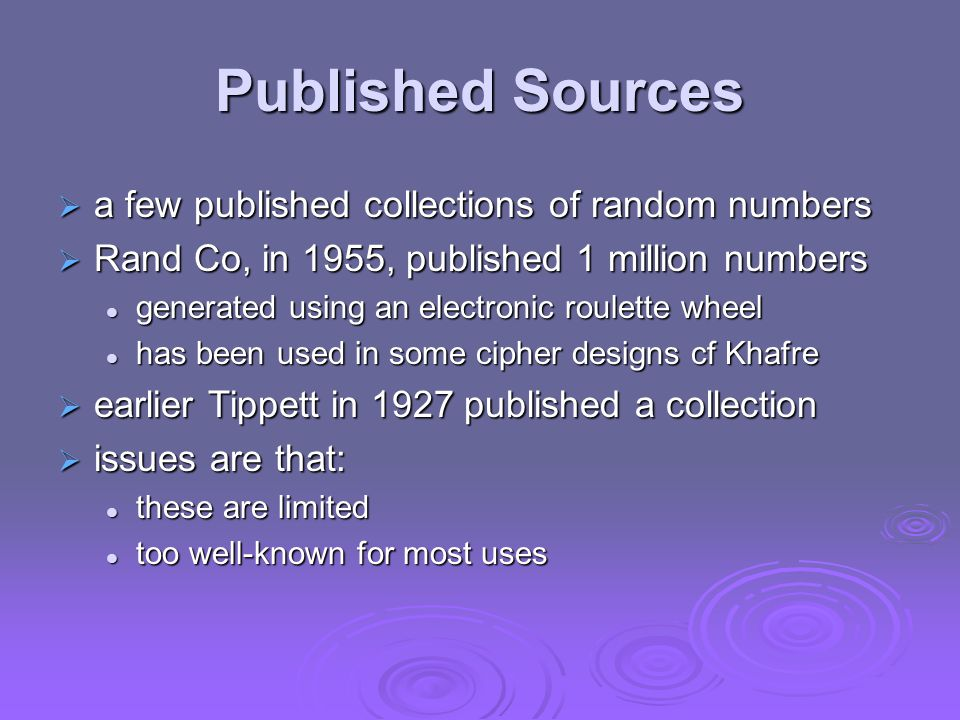 Published Sources  a few published collections of random numbers  Rand Co, in 1955, published 1 million numbers generated using an electronic roulette wheel generated using an electronic roulette wheel has been used in some cipher designs cf Khafre has been used in some cipher designs cf Khafre  earlier Tippett in 1927 published a collection  issues are that: these are limited these are limited too well-known for most uses too well-known for most uses