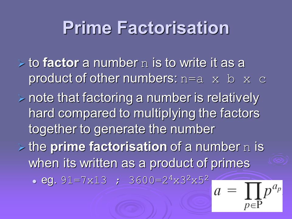 Prime Factorisation  to factor a number n is to write it as a product of other numbers: n=a x b x c  note that factoring a number is relatively hard compared to multiplying the factors together to generate the number  the prime factorisation of a number n is when its written as a product of primes eg.