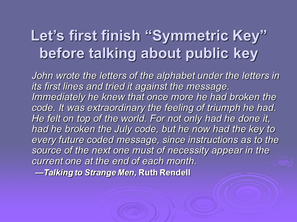 Let's first finish Symmetric Key before talking about public key John wrote the letters of the alphabet under the letters in its first lines and tried it against the message.