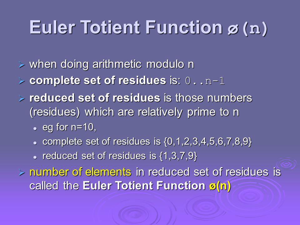 Euler Totient Function ø(n)  when doing arithmetic modulo n  complete set of residues is: 0..n-1  reduced set of residues is those numbers (residues) which are relatively prime to n eg for n=10, eg for n=10, complete set of residues is {0,1,2,3,4,5,6,7,8,9} complete set of residues is {0,1,2,3,4,5,6,7,8,9} reduced set of residues is {1,3,7,9} reduced set of residues is {1,3,7,9}  number of elements in reduced set of residues is called the Euler Totient Function ø(n)