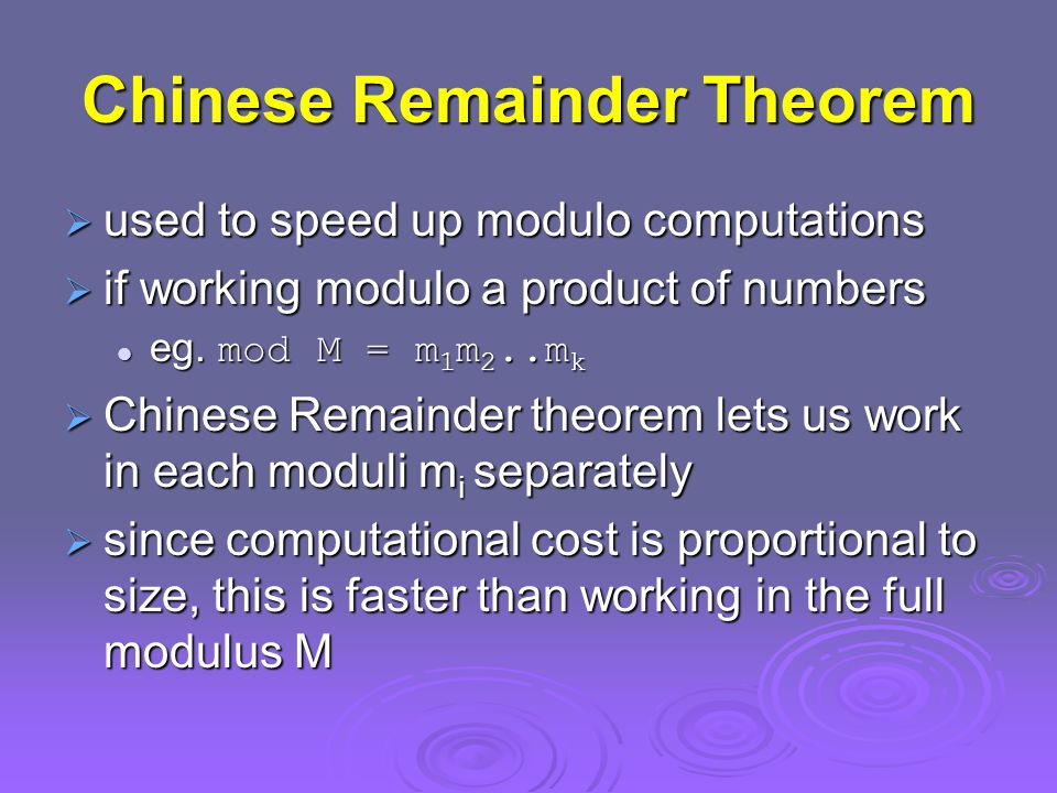 Chinese Remainder Theorem  used to speed up modulo computations  if working modulo a product of numbers eg.
