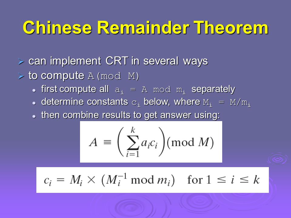 Chinese Remainder Theorem  can implement CRT in several ways  to compute A(mod M) first compute all a i = A mod m i separately first compute all a i = A mod m i separately determine constants c i below, where M i = M/m i determine constants c i below, where M i = M/m i then combine results to get answer using: then combine results to get answer using: