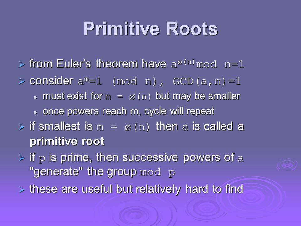 Primitive Roots  from Euler's theorem have a ø(n) mod n=1  consider a m =1 (mod n), GCD(a,n)=1 must exist for m = ø(n) but may be smaller must exist for m = ø(n) but may be smaller once powers reach m, cycle will repeat once powers reach m, cycle will repeat  if smallest is m = ø(n) then a is called a primitive root  if p is prime, then successive powers of a generate the group mod p  these are useful but relatively hard to find