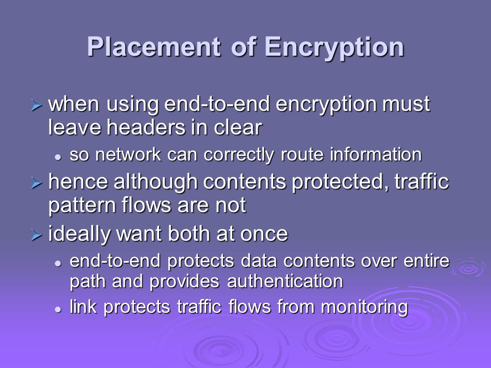  when using end-to-end encryption must leave headers in clear so network can correctly route information so network can correctly route information  hence although contents protected, traffic pattern flows are not  ideally want both at once end-to-end protects data contents over entire path and provides authentication end-to-end protects data contents over entire path and provides authentication link protects traffic flows from monitoring link protects traffic flows from monitoring