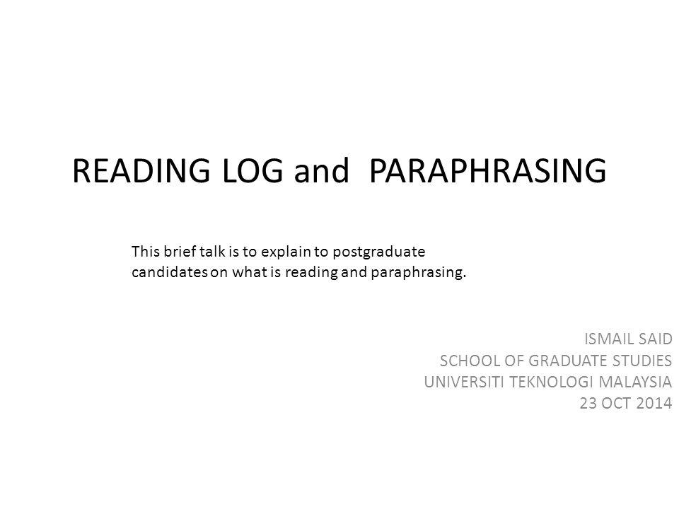 READING LOG and PARAPHRASING ISMAIL SAID SCHOOL OF GRADUATE STUDIES UNIVERSITI TEKNOLOGI MALAYSIA 23 OCT 2014 This brief talk is to explain to postgraduate candidates on what is reading and paraphrasing.
