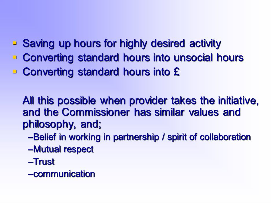  Saving up hours for highly desired activity  Converting standard hours into unsocial hours  Converting standard hours into £ All this possible when provider takes the initiative, and the Commissioner has similar values and philosophy, and; –Belief in working in partnership / spirit of collaboration –Mutual respect –Trust –communication