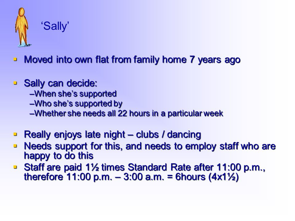  Moved into own flat from family home 7 years ago  Sally can decide: –When she's supported –Who she's supported by –Whether she needs all 22 hours in a particular week  Really enjoys late night – clubs / dancing  Needs support for this, and needs to employ staff who are happy to do this  Staff are paid 1½ times Standard Rate after 11:00 p.m., therefore 11:00 p.m.