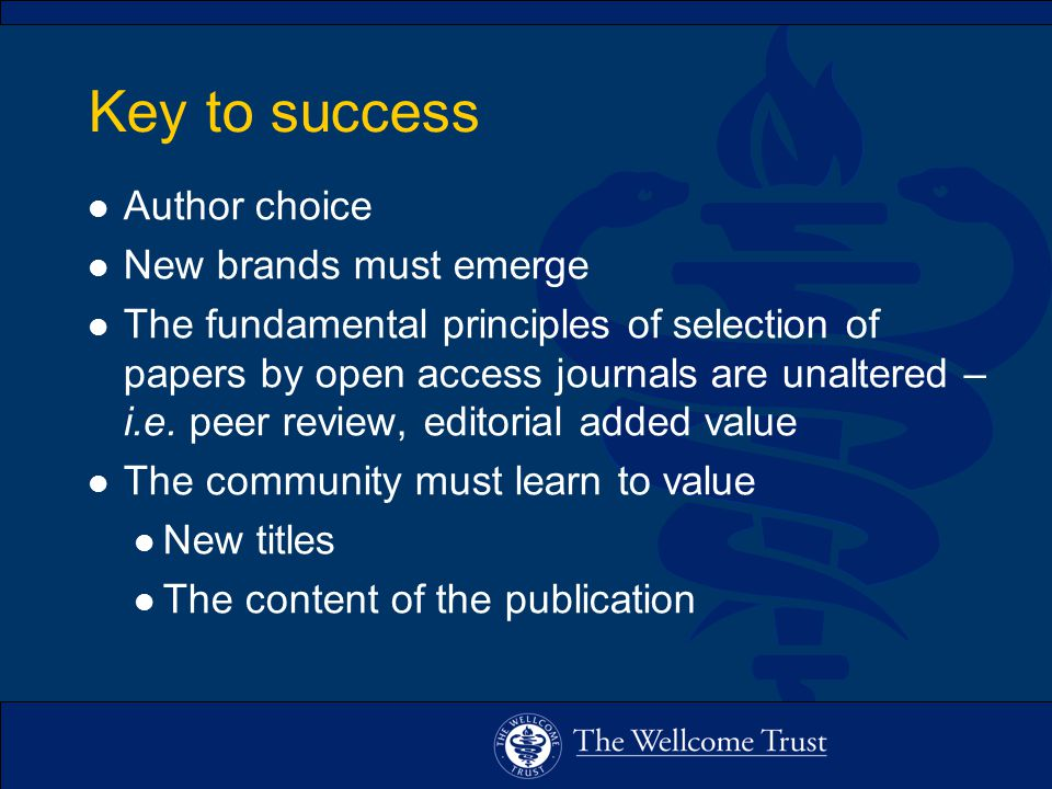 Key to success l Author choice l New brands must emerge l The fundamental principles of selection of papers by open access journals are unaltered – i.e.