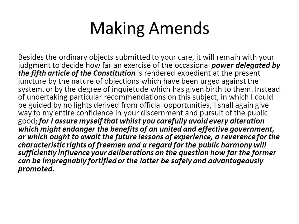 Making Amends Besides the ordinary objects submitted to your care, it will remain with your judgment to decide how far an exercise of the occasional power delegated by the fifth article of the Constitution is rendered expedient at the present juncture by the nature of objections which have been urged against the system, or by the degree of inquietude which has given birth to them.