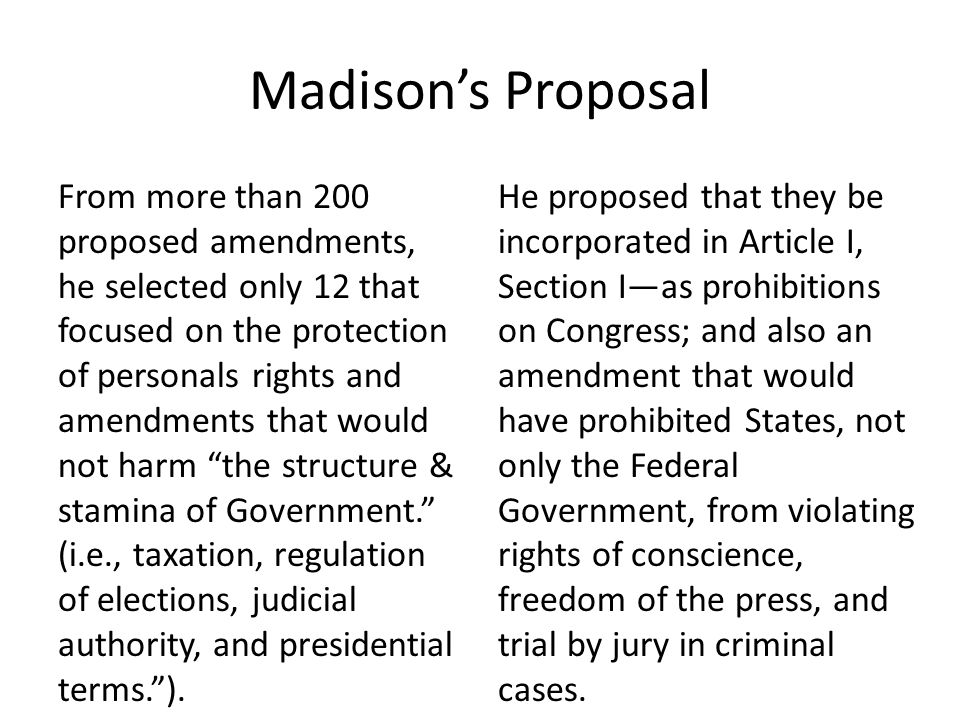 Madison's Proposal From more than 200 proposed amendments, he selected only 12 that focused on the protection of personals rights and amendments that would not harm the structure & stamina of Government. (i.e., taxation, regulation of elections, judicial authority, and presidential terms. ).