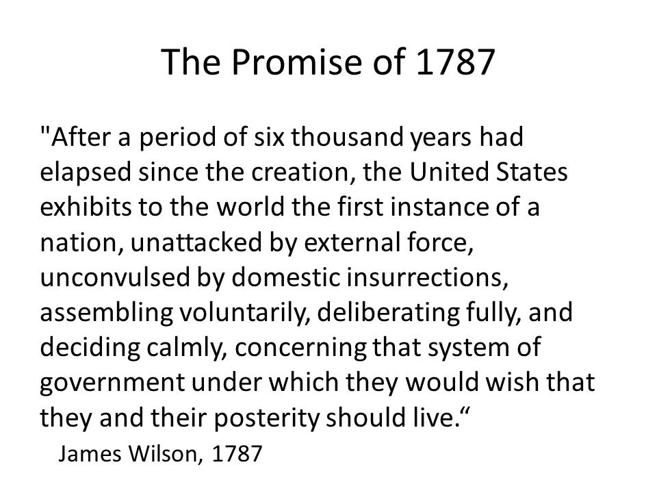 The Promise of 1787 After a period of six thousand years had elapsed since the creation, the United States exhibits to the world the first instance of a nation, unattacked by external force, unconvulsed by domestic insurrections, assembling voluntarily, deliberating fully, and deciding calmly, concerning that system of government under which they would wish that they and their posterity should live. James Wilson, 1787