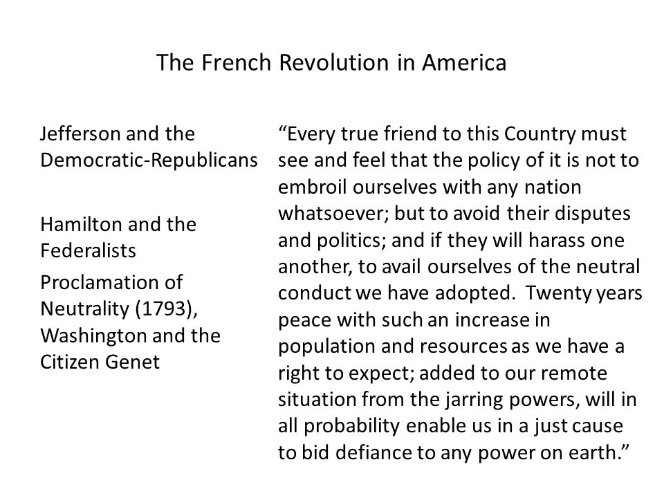 The French Revolution in America Jefferson and the Democratic-Republicans Hamilton and the Federalists Proclamation of Neutrality (1793), Washington and the Citizen Genet Every true friend to this Country must see and feel that the policy of it is not to embroil ourselves with any nation whatsoever; but to avoid their disputes and politics; and if they will harass one another, to avail ourselves of the neutral conduct we have adopted.