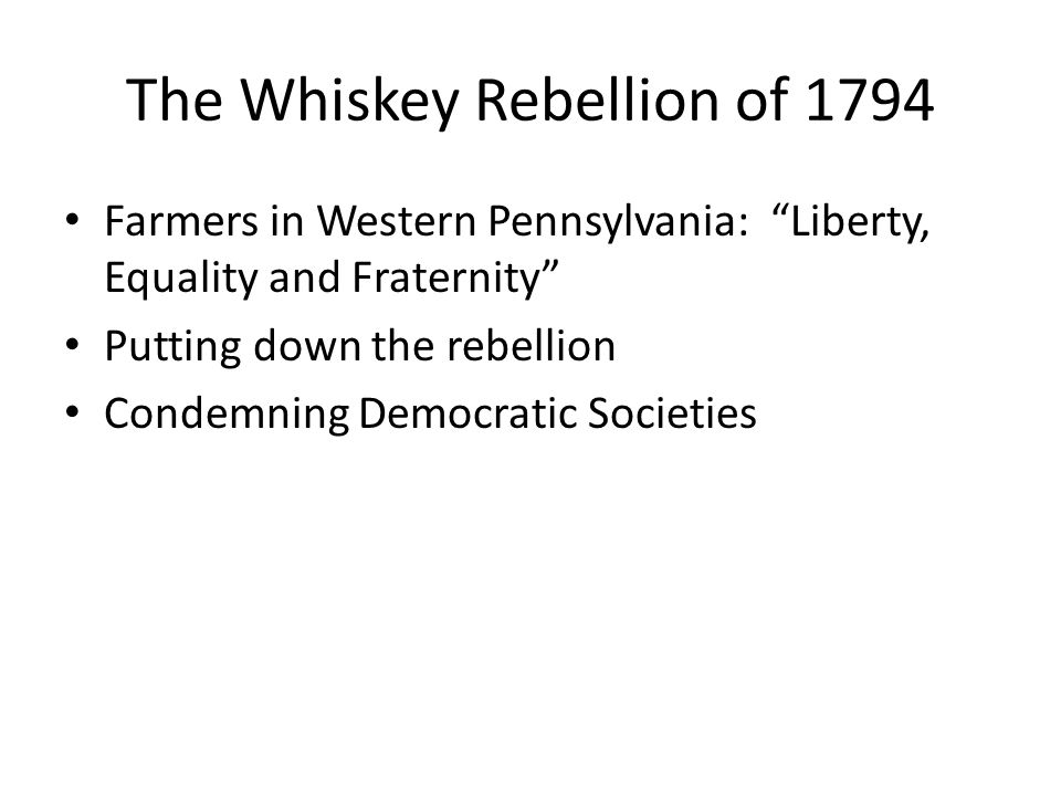 The Whiskey Rebellion of 1794 Farmers in Western Pennsylvania: Liberty, Equality and Fraternity Putting down the rebellion Condemning Democratic Societies