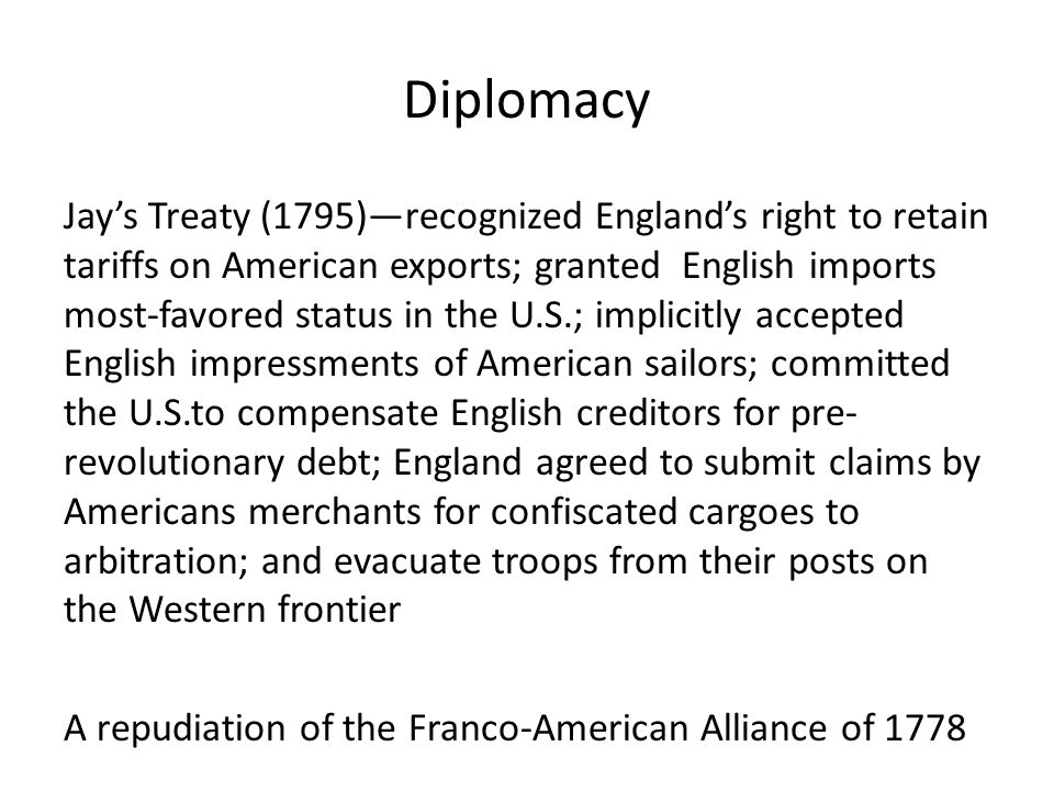 Diplomacy Jay's Treaty (1795)—recognized England's right to retain tariffs on American exports; granted English imports most-favored status in the U.S.; implicitly accepted English impressments of American sailors; committed the U.S.to compensate English creditors for pre- revolutionary debt; England agreed to submit claims by Americans merchants for confiscated cargoes to arbitration; and evacuate troops from their posts on the Western frontier A repudiation of the Franco-American Alliance of 1778