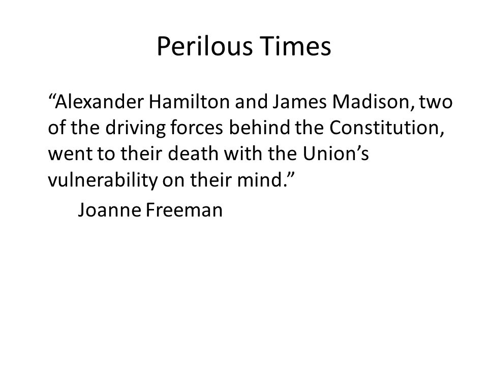 Perilous Times Alexander Hamilton and James Madison, two of the driving forces behind the Constitution, went to their death with the Union's vulnerability on their mind. Joanne Freeman