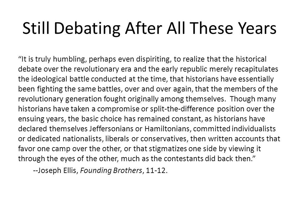 Still Debating After All These Years It is truly humbling, perhaps even dispiriting, to realize that the historical debate over the revolutionary era and the early republic merely recapitulates the ideological battle conducted at the time, that historians have essentially been fighting the same battles, over and over again, that the members of the revolutionary generation fought originally among themselves.