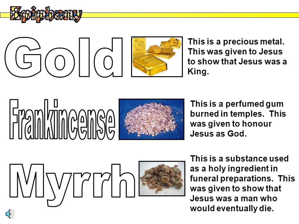 This is a precious metal. This was given to Jesus to show that Jesus was a King.