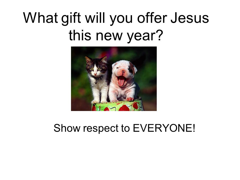 What gift will you offer Jesus this new year Show respect to EVERYONE!