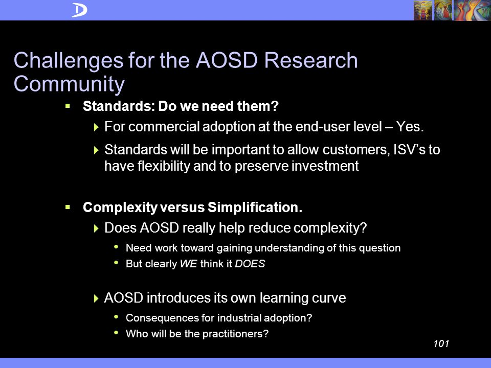 100 Challenges for the AOSD Research Community  Scalability through 'complexity reduction'  Commercial software is large and complex Experience with Container refactoring, and with legacy re- engineering provide some experience and challenges in tool scaling But future (and legacy) applications may well be even larger  Cross Artefact Querying and Composition  Essential for robust, full-solution integration  CME is an important start  Organizational Flexibility  Organizational aspects (e.g., Problem Determination, or Serviceability, organizations) are assisted with AOSD technology It is a transformational technology  What is the right organizational structure.