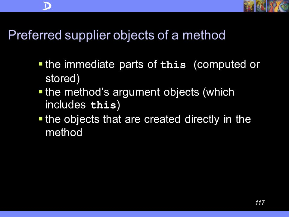 116 LoD Formulation (object form) Inside a method M we must only call methods of preferred supplier objects (for all executions of M).