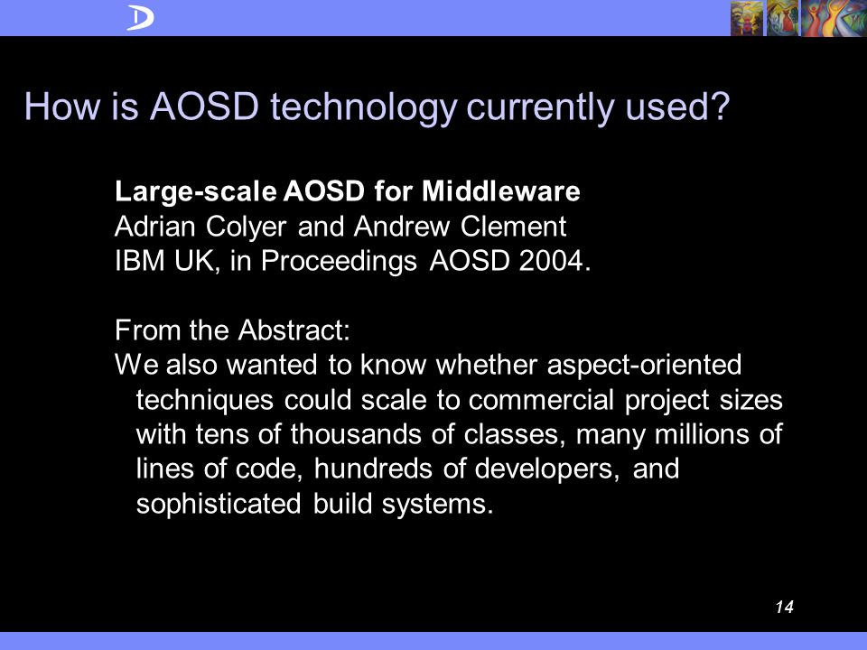 13 Daniel Sabbah's (IBM VP for Software) A Part of Conclusions at AOSD 2004  AOSD's time has come.