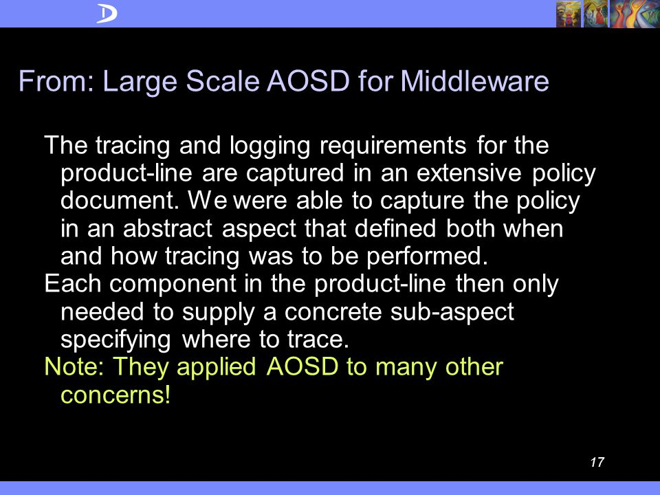 16 From: Large Scale AOSD for Middleware The crosscutting concerns captured by these policies are homogeneous in nature – whilst there is broad scattering, the scattered logic is very similar in each location.