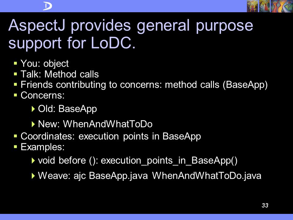 32 AspectJ aspect SimpleLogging{ LogFile l; pointcut traced(): call(void *.update()} || call(void *.repaint(); before():traced(){ l.log( Entering: + thisJoinPoint);} } When WhatToDo  How does AspectJ support the LoDC.