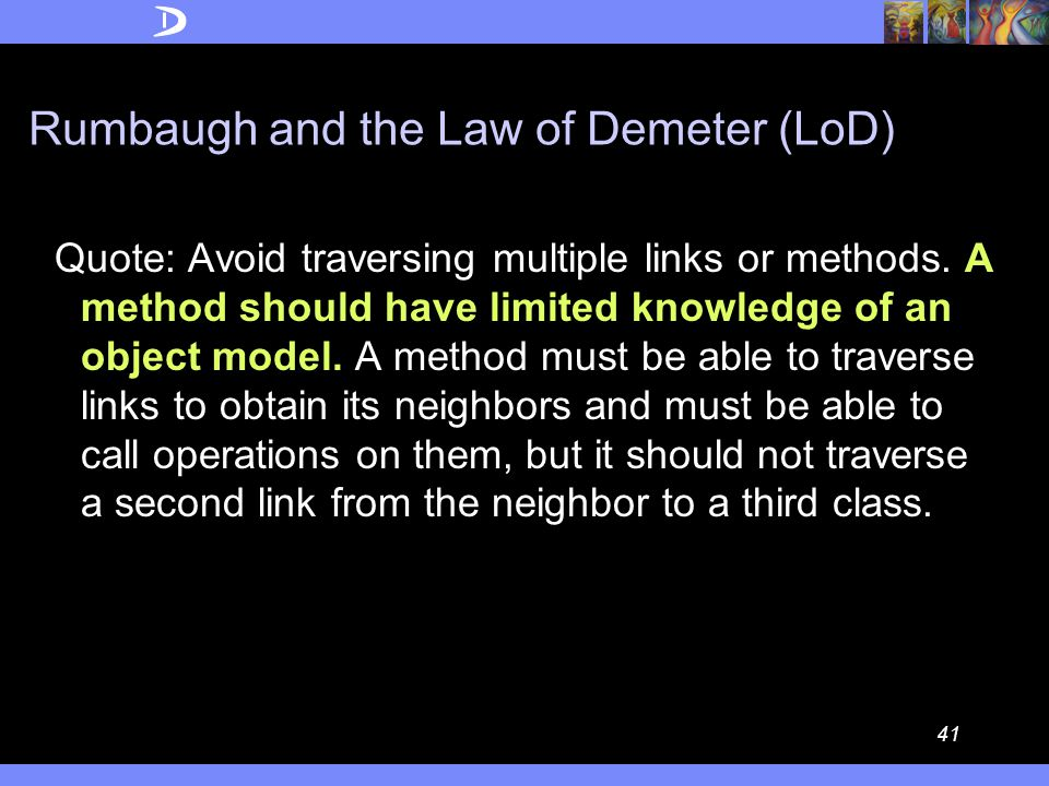 40 Booch and the Law of Demeter (LoD) Quote: The basic effect of applying this Law is the creation of loosely coupled classes, whose implementation secrets are encapsulated.