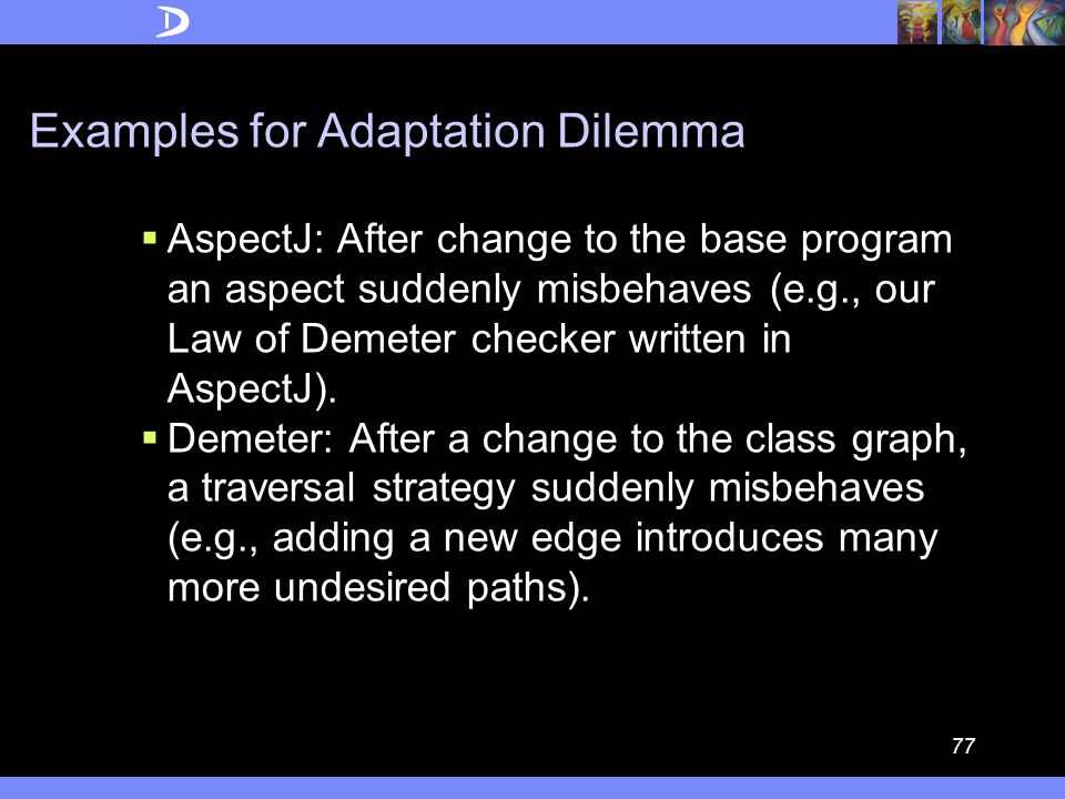76 Adaptation Dilemma  When a parameterized program abstraction P(Q) is given with a broad definition of the domain of the allowed actual parameters, we need to retest and possibly change the abstraction P when we modify the actual parameter, i.e., we move from P(Q1) to P(Q2).