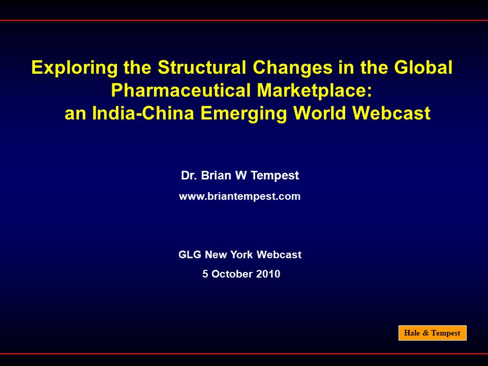 Hale & Tempest Exploring the Structural Changes in the Global Pharmaceutical Marketplace: an India-China Emerging World Webcast Dr. Brian W Tempest ww