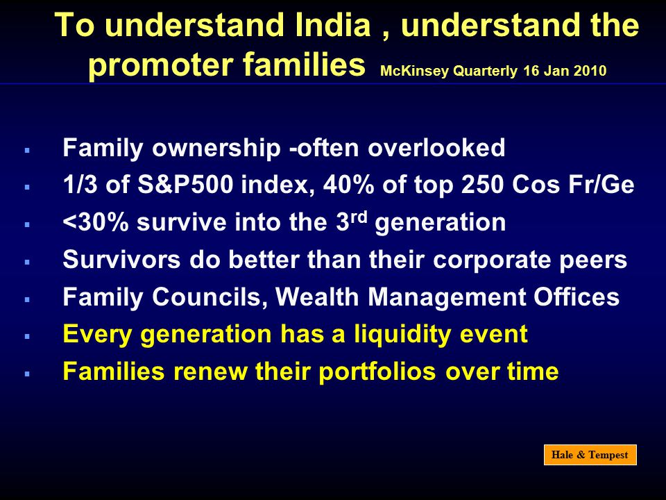 Hale & Tempest To understand India, understand the promoter families McKinsey Quarterly 16 Jan 2010  Family ownership -often overlooked  1/3 of S&P500 index, 40% of top 250 Cos Fr/Ge  <30% survive into the 3 rd generation  Survivors do better than their corporate peers  Family Councils, Wealth Management Offices  Every generation has a liquidity event  Families renew their portfolios over time