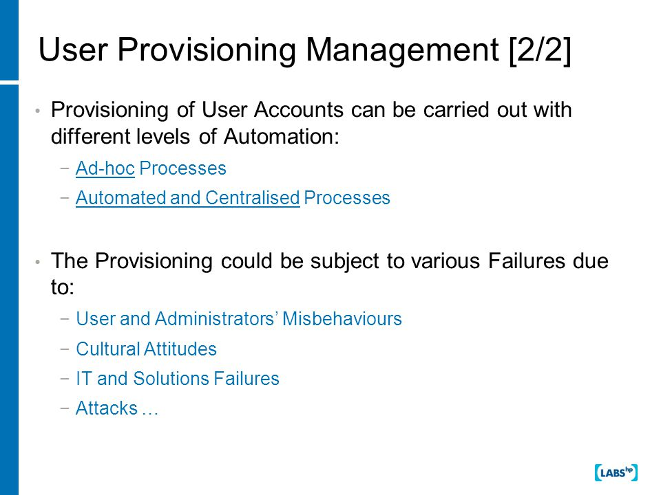 User Provisioning Management [2/2] Provisioning of User Accounts can be carried out with different levels of Automation: −Ad-hoc Processes −Automated and Centralised Processes The Provisioning could be subject to various Failures due to: −User and Administrators' Misbehaviours −Cultural Attitudes −IT and Solutions Failures −Attacks …