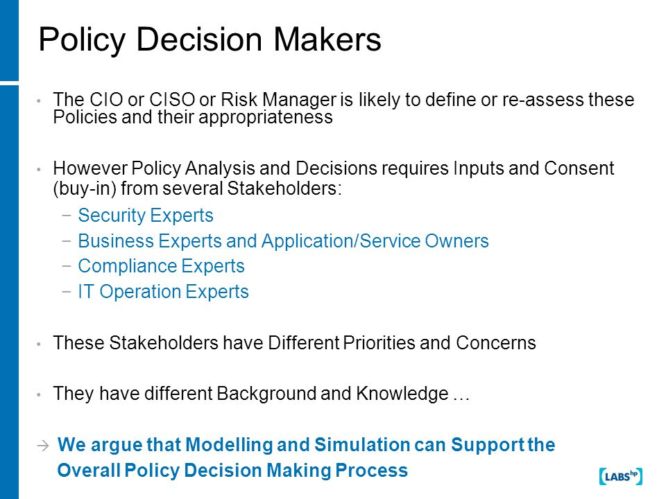 Policy Decision Makers The CIO or CISO or Risk Manager is likely to define or re-assess these Policies and their appropriateness However Policy Analysis and Decisions requires Inputs and Consent (buy-in) from several Stakeholders: −Security Experts −Business Experts and Application/Service Owners −Compliance Experts −IT Operation Experts These Stakeholders have Different Priorities and Concerns They have different Background and Knowledge …  We argue that Modelling and Simulation can Support the Overall Policy Decision Making Process