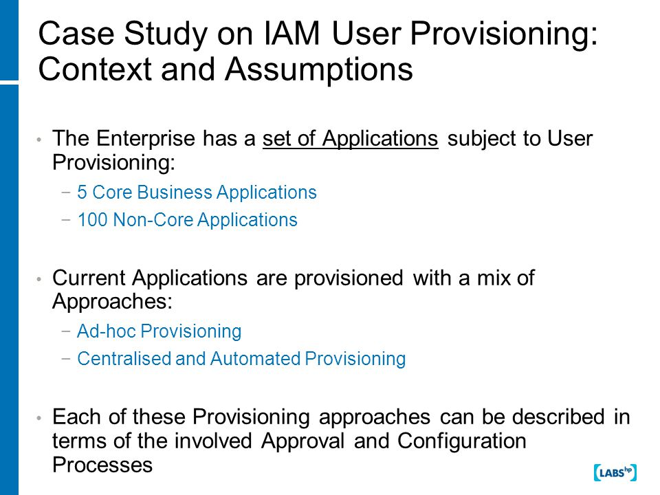Case Study on IAM User Provisioning: Context and Assumptions The Enterprise has a set of Applications subject to User Provisioning: −5 Core Business Applications −100 Non-Core Applications Current Applications are provisioned with a mix of Approaches: −Ad-hoc Provisioning −Centralised and Automated Provisioning Each of these Provisioning approaches can be described in terms of the involved Approval and Configuration Processes