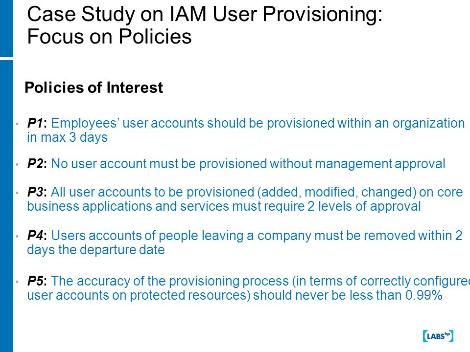 Case Study on IAM User Provisioning: Focus on Policies Policies of Interest P1: Employees' user accounts should be provisioned within an organization in max 3 days P2: No user account must be provisioned without management approval P3: All user accounts to be provisioned (added, modified, changed) on core business applications and services must require 2 levels of approval P4: Users accounts of people leaving a company must be removed within 2 days the departure date P5: The accuracy of the provisioning process (in terms of correctly configured user accounts on protected resources) should never be less than 0.99%