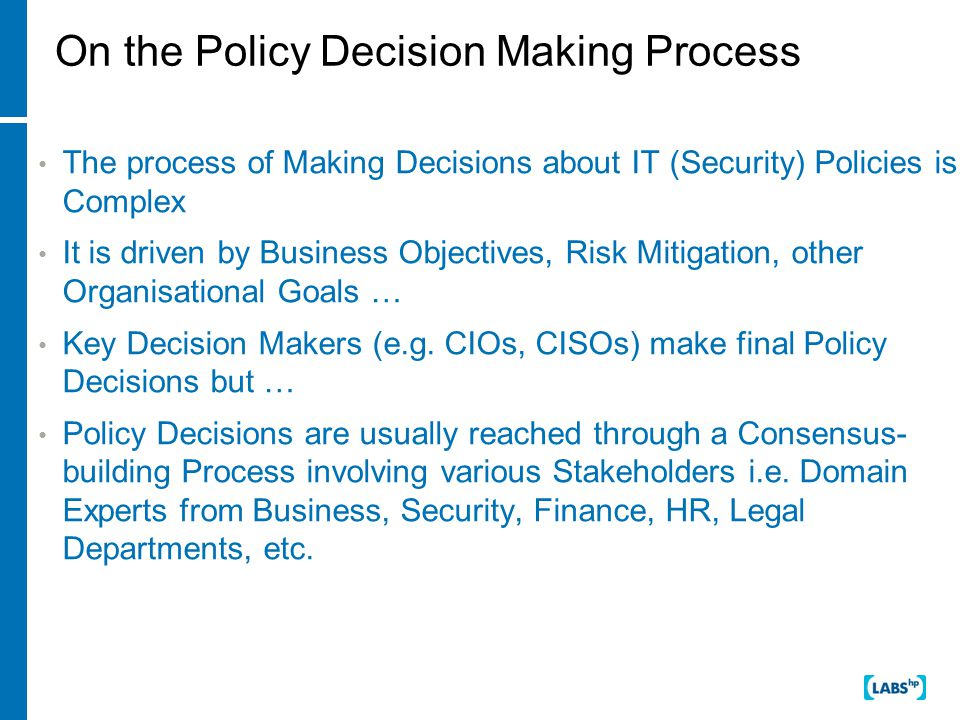On the Policy Decision Making Process The process of Making Decisions about IT (Security) Policies is Complex It is driven by Business Objectives, Risk Mitigation, other Organisational Goals … Key Decision Makers (e.g.