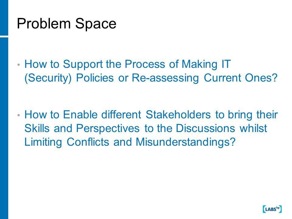 Problem Space How to Support the Process of Making IT (Security) Policies or Re-assessing Current Ones.
