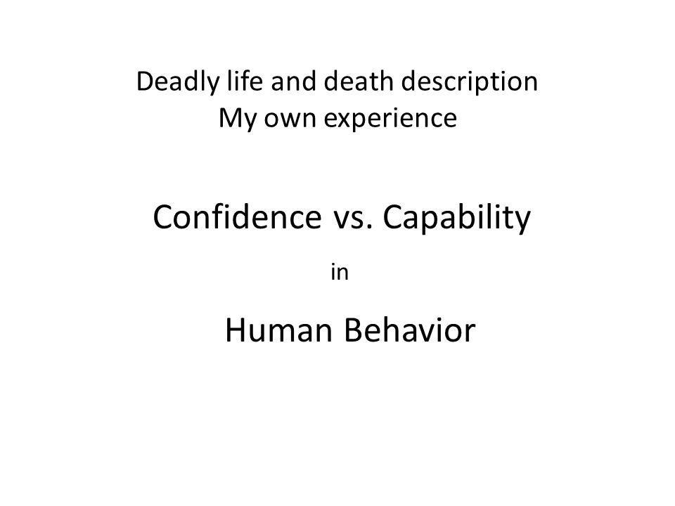 Deadly life and death description My own experience Confidence vs. Capability in Human Behavior