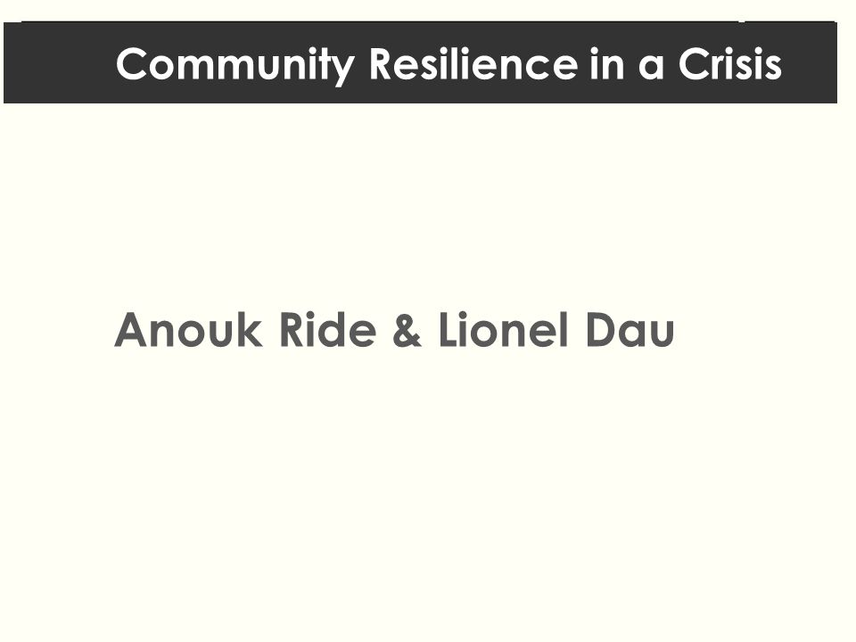 Community Resilience in a Crisis Anouk Ride & Lionel Dau