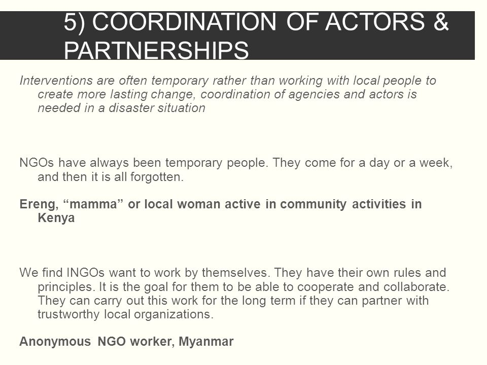 5) COORDINATION OF ACTORS & PARTNERSHIPS Interventions are often temporary rather than working with local people to create more lasting change, coordination of agencies and actors is needed in a disaster situation NGOs have always been temporary people.